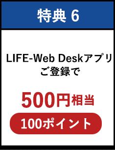 特典6:LIFE-Web Deskアプリご登録で500円相当(100ポイント)