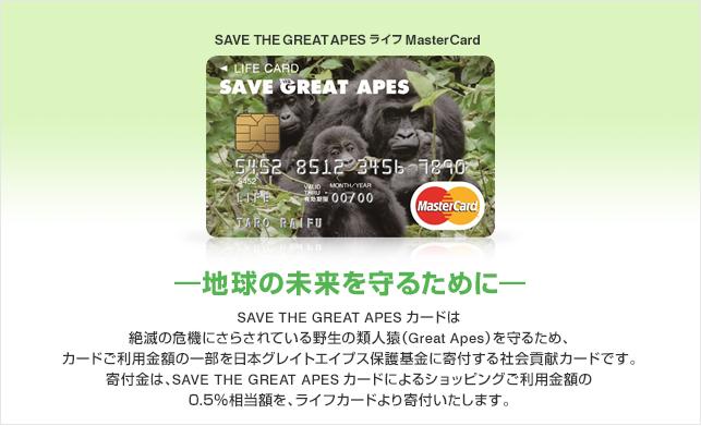 SAVE THE GREAT APESカードは絶滅の危機にさらされている野生の類人猿(Great Apes)を守るため、カードご利用金額の一部を日本グレイトエイプス保護基金に寄付する社会貢献カードです。寄付金は、SAVE THE GREAT APESカードによるショッピングご利用金額の0.5%相当額を、ライフカードより寄付いたします。